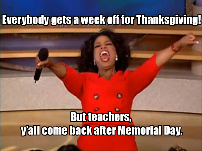 everybody gets a week off for thanksgiving. teachers come back after memorial day.